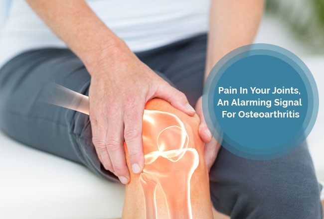 Pain In Your Joints, An Alarming Signal For Osteoarthritis