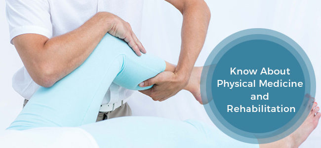 All You Need To Know About Physical Medicine And Rehabilitation